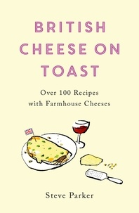 Steve Parker - British Cheese on Toast - Over 100 Recipes with Farmhouse Cheeses.