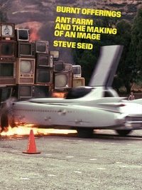Steve Seid - Burnt offerings - Ant farm and the making of an image.