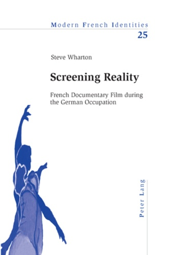 Steve Wharton - Screening Reality - French Documentary Film during the German Occupation.