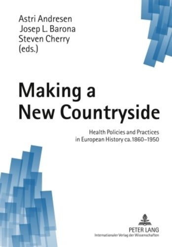 Steven Cherry et Josep lluis Barona vilar - Making a New Countryside - Health Policies and Practices in European History ca. 1860-1950.