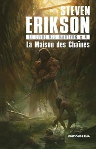 Steven Erikson - Le Livre des Martyrs Tome 4 : La Maison des Chaînes.