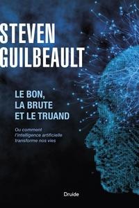 Steven Guilbeault - Le bon, la brute et le truand - Ou comment l'intelligence artificielle transforme nos vies.