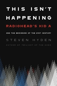 "Steven Hyden - This Isn't Happening - Radiohead's ""Kid A"" and the Beginning of the 21st Century."