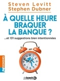 Steven Levitt et Stephen Dubner - A quelle heure braquer la banque ? - Et 131 suggestions bien intentionnées.