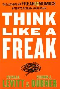 Steven Levitt et Stephen Dubner - Think Like a Freak.