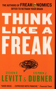 Steven Levitt et Stephen Dubner - Think like a Freak - The Authors of Freakonomics Offer to retrain your Brain.