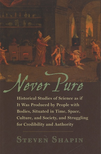 Steven Shapin - Never Pure - Historical Studies of Science as If it Was Produced by People with Bodies, Situated in Time, Space, Culture, and Society, and Struggling for Credibility and Authority.