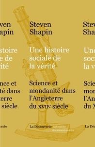 Steven Shapin - Une histoire sociale de la vérité - Science et mondanité dans l'Angleterre du XVIIe siècle.