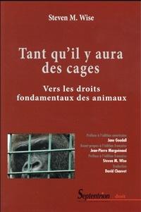 Steven Wise - Tant qu'il y aura des cages - Vers les droits fondamentaux des animaux.