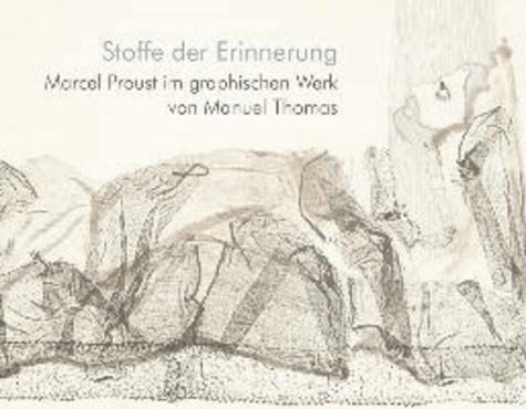 Stoffe der Erinnerung - Marcel Proust im graphischen Werk von Manuel Thomas.