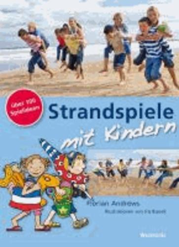 Strandspiele mit Kindern - 100 und mehr Spielideen für Strand und Wasser, Urlaub und Reise sowie große und kleine Kinderhorden.