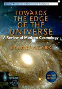Stuart Clark - TOWARDS THE EDGE OF THE UNIVERSE. - A Review of Modern Cosmology, 2nd Edition.