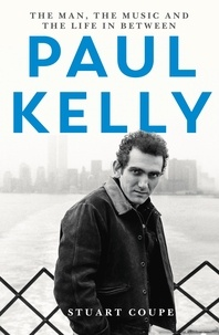 Stuart Coupe - Paul Kelly - The man, the music and the life in between.
