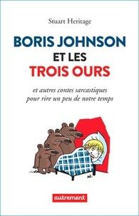 Stuart Heritage - Boris Johnson et les trois ours - Et autres contes sarcastiques pour rire un peu de notre temps.