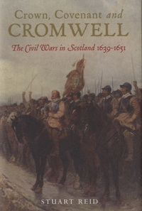 Stuart Reid - Crown Covenant and Cromwell - The Civil Wars in Scotland (1639 - 1651).