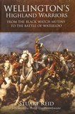 Stuart Reid - Wellington's Highland Warriors - From the Black Watch Mutiny to the Battle of Waterloo.