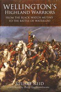 Stuart Reid - Wellington's Highland Warriors - From the Black Watch Mutiny to the Battle of Waterloo.