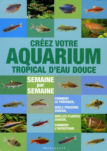 Stuart Thraves - Créer votre aquarium tropical d'eau douce - Semaine par semaine.