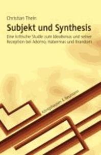 Subjekt und Synthesis - Eine kritische Studie zum Idealismus und seiner Rezeption bei Adorno, Habermas und Brandom.
