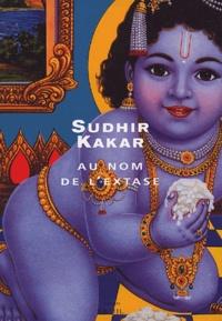 Sudhir Kakar - Au nom de l'extase.