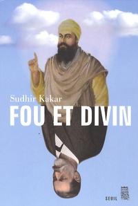 Sudhir Kakar - Fou et divin - Esprit et psychisme dans le monde moderne.