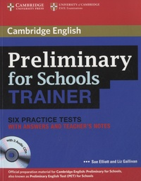 Sue Elliott et Liz Gallivan - Preliminary for Schools Trainer - Six Practice Tests with Answers and Teacher's Notes. 3 CD audio