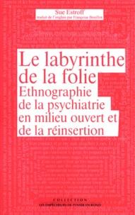 Sue Estroff - Le labyrinthe de la folie - Ethnographie de la psychiatrie en milieu ouvert et de la réinsertion.