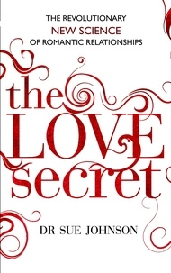Sue Johnson - The Love Secret - The revolutionary new science of romantic relationships.