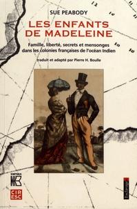 Sue Peabody - Les enfants de Madeleine - Famille, liberté, secrets et mensonges dans les colonies françaises de l'océan Indien.