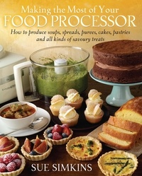 Sue Simkins - Making the Most of Your Food Processor - How to Produce Soups, Spreads, Purees, Cakes, Pastries and all kinds of Savoury Treats.