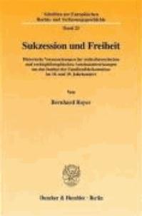 Sukzession und Freiheit - Historische Voraussetzungen der rechtstheoretischen und rechtsphilosophischen Auseinandersetzungen um das Institut der Familienfideikommisse im 18. und 19. Jahrhundert.