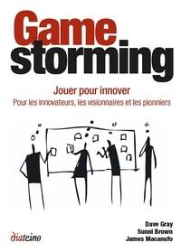 Sunni Brown et Dave Gray - Gamestorming - Jouer pour innover. Pour les innovateurs, les visionnaires et les pionniers.