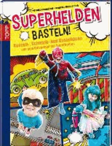 Superhelden basteln! - Kostüm-, Schmink- und Bastelideen aus dem Universum der Superhelden.