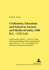 Suresh Ghosh - Civilisation, Education and School in Ancient and Medieval India, 1500 B.C. - 1757 A.D. - Ancient India, 1500 B.C. - 1192 A.D., Vedic Schools and Buddhist Viharas and Medieval India, 1192 A.D. - 1757 A.D., Maktabs and Madrashas, Mosques and Khanqahs.
