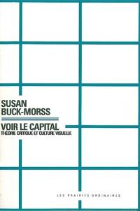 Susan Buck-Morss - Voir le capital - Théorie critique et culture visuelle.