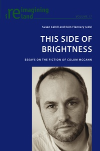 Susan Cahill et Eóin Flannery - This Side of Brightness - Essays on the Fiction of Colum McCann.