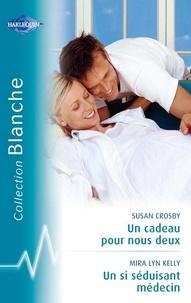Susan Crosby et Mira Lyn Kelly - Un cadeau pour nous deux - Un si séduisant médecin (Harlequin Blanche).