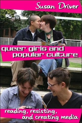 Susan Driver - Queer Girls and Popular Culture - Reading, Resisting, and Creating Media.