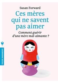 Susan Forward - Ces mères qui ne savent pas aimer - Comment guérir d'une mère mal-aimante ? Un guide adressé à leurs filles pour guérir et se libérer.
