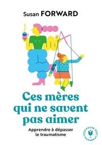 Ipad téléchargements ebook gratuits Ces mères qui ne savent pas aimer  - Apprendre à dépasser le traumatisme 9782501139311 par Susan Forward in French