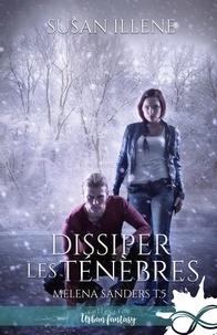 Susan Illene - Melena Sanders Tome 5 : Dissiper les ténèbres.