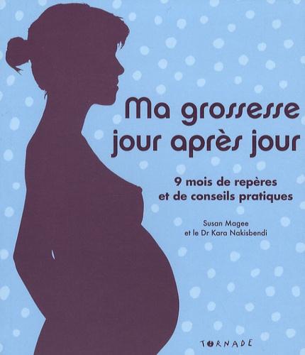Susan Magee et Kara Nakisbendi - Ma grossesse jour après jour - 9 mois de repères et de conseils pratiques.