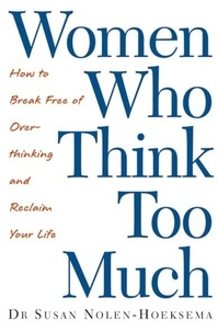 Susan Nolen-Hoeksema - Women Who Think Too Much - How to break free of overthinking and reclaim your life.