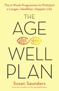 Susan Saunders - The Age-Well Plan - The 6-Week Programme to Kickstart a Longer, Healthier, Happier Life.