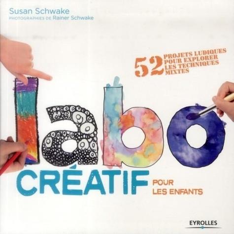 Susan Schwake - Labo créatif pour les enfants - 52 projets ludiques pour explorer les techniques mixtes.