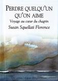 Susan Squellati Florence - Perdre quelqu'un qu'on aime - Voyage au coeur du chagrin.