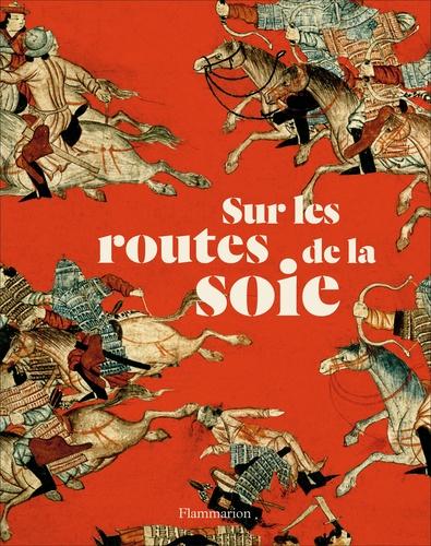 Susan Whitfield - Sur les routes de la soie - Peuples, cultures, paysages.