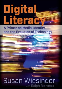 Susan Wiesinger et Ralph Beliveau - Digital Literacy - A Primer on Media, Identity, and the Evolution of Technology.