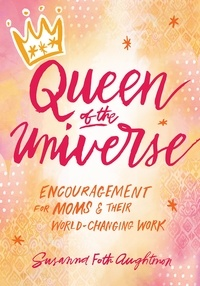 Susanna Foth Aughtmon - Queen of the Universe - Encouragement for Moms and Their World-Changing Work.