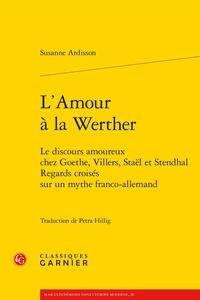 Susanne Ardisson - L'amour à la Werther - Le discours amoureux chez Goethe, Villers, Staël et Stendhal - Regards croisés sur un mythe franco-allemand.